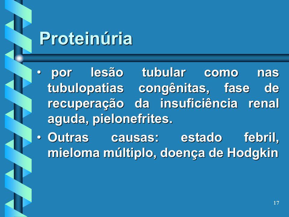 Proteinúria por lesão tubular como nas tubulopatias congênitas, fase de recuperação da insuficiência renal aguda, pielonefrites.