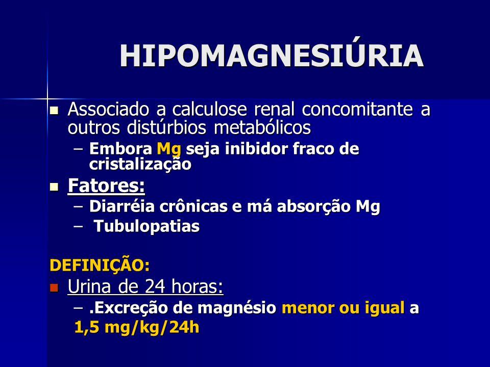 HIPOMAGNESIÚRIA Associado a calculose renal concomitante a outros distúrbios metabólicos. Embora Mg seja inibidor fraco de cristalização.