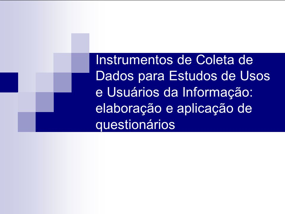 Instrumentos de Coleta de Dados para Estudos de Usos e Usuários da Informação: elaboração e aplicação de questionários