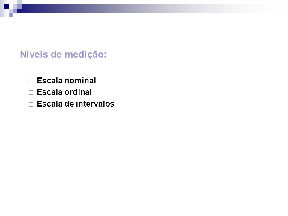 Níveis de medição: Escala nominal Escala ordinal Escala de intervalos