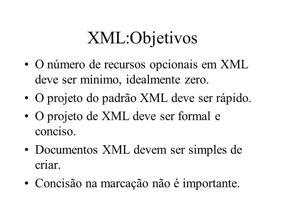 XML:Objetivos O número de recursos opcionais em XML deve ser mínimo, idealmente zero. O projeto do padrão XML deve ser rápido.
