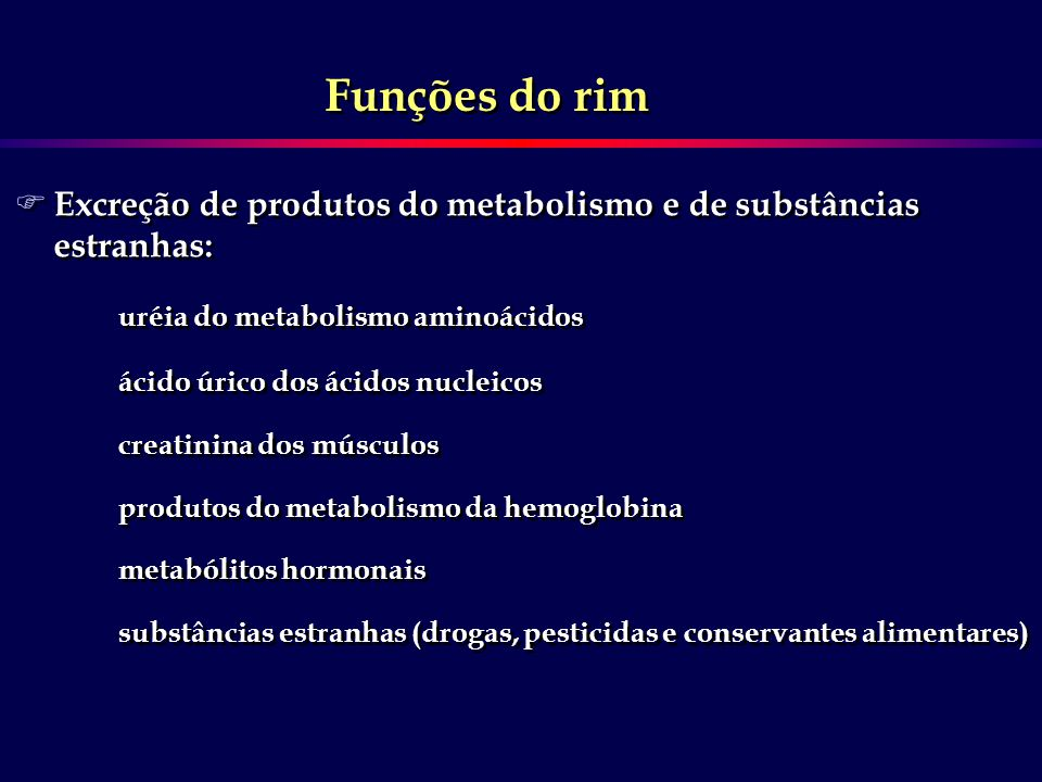 Funções do rim Excreção de produtos do metabolismo e de substâncias estranhas: uréia do metabolismo aminoácidos.
