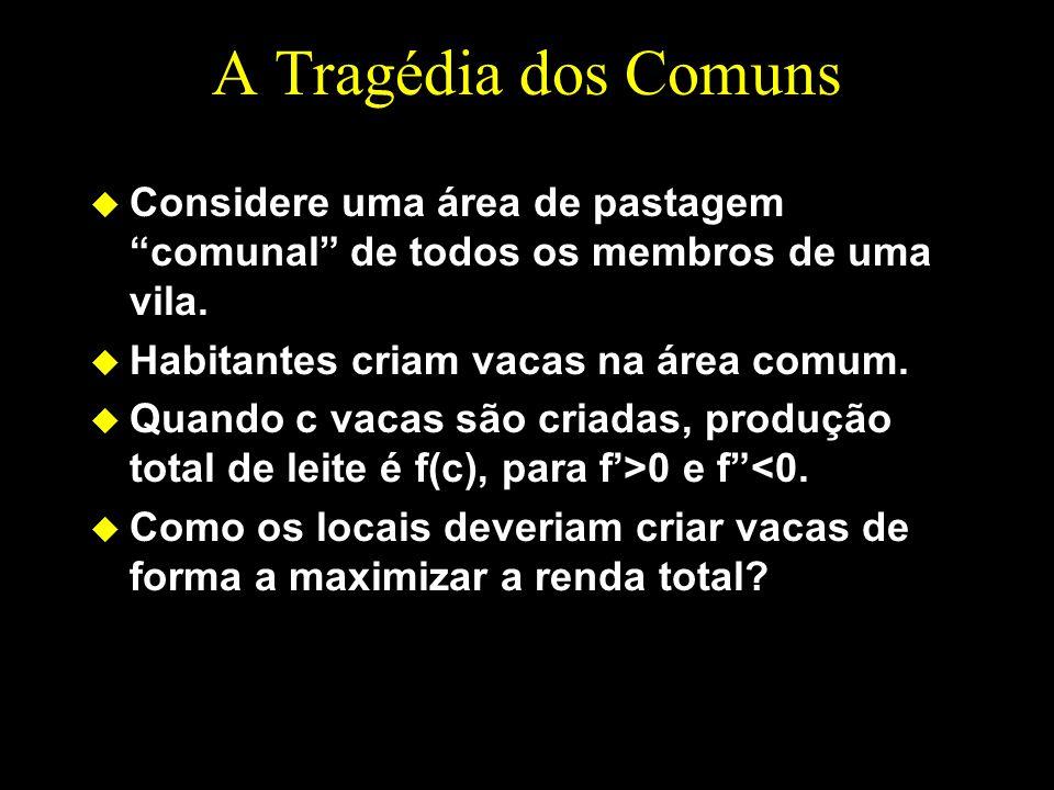 A Tragédia dos Comuns Considere uma área de pastagem comunal de todos os membros de uma vila. Habitantes criam vacas na área comum.
