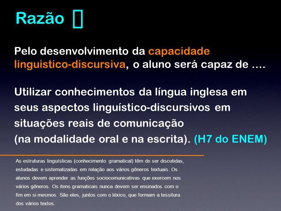❼ Razão. Pelo desenvolvimento da capacidade linguistico-discursiva, o aluno será capaz de ….