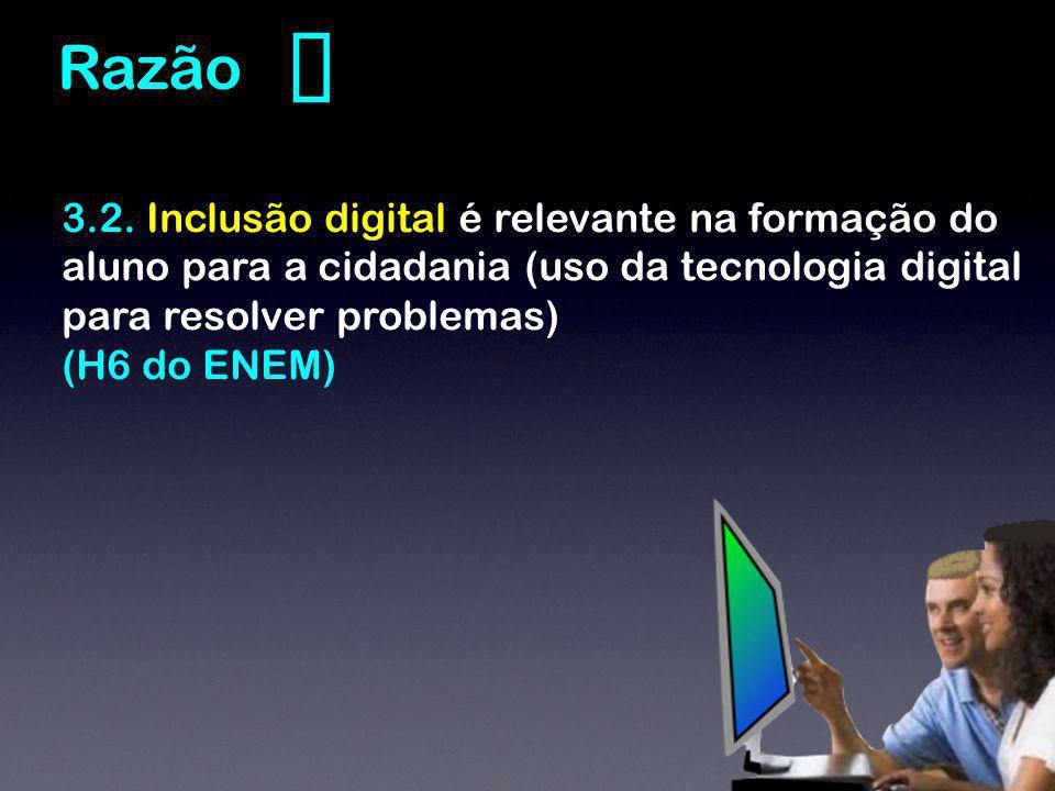 ❸ Razão. 3.2. Inclusão digital é relevante na formação do aluno para a cidadania (uso da tecnologia digital para resolver problemas)