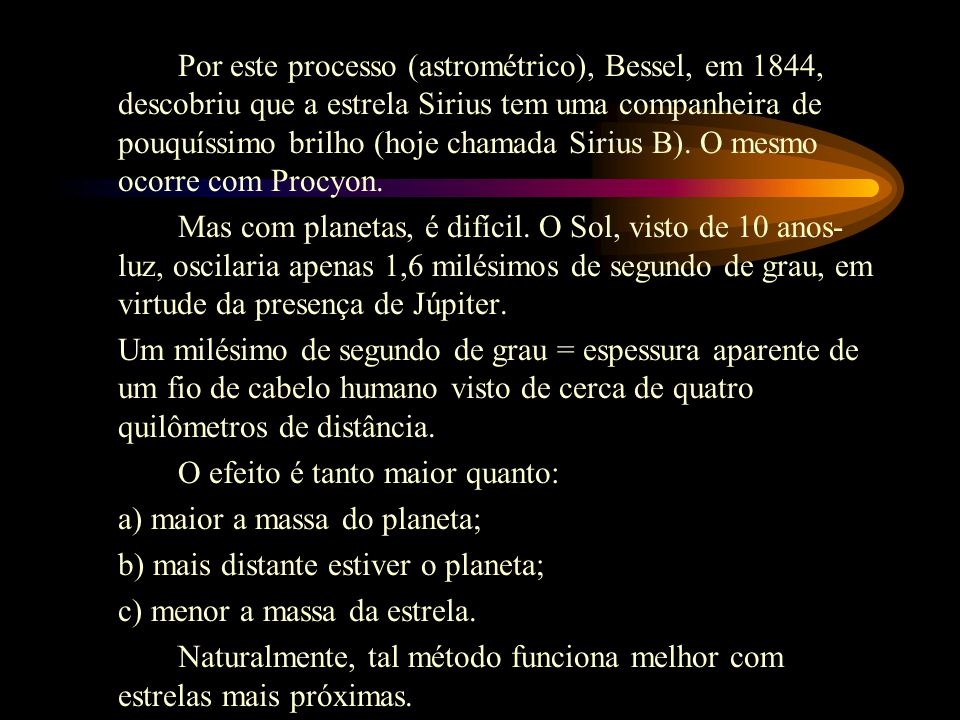 Por este processo (astrométrico), Bessel, em 1844, descobriu que a estrela Sirius tem uma companheira de pouquíssimo brilho (hoje chamada Sirius B). O mesmo ocorre com Procyon.