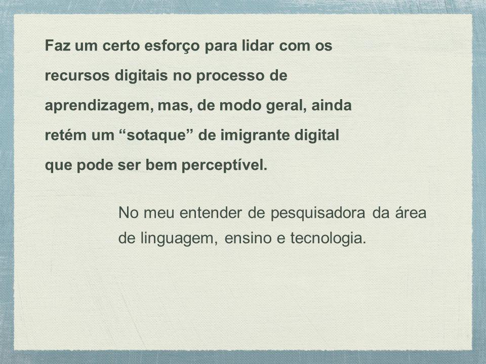 Faz um certo esforço para lidar com os recursos digitais no processo de aprendizagem, mas, de modo geral, ainda retém um sotaque de imigrante digital