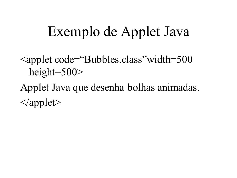 Exemplo de Applet Java <applet code= Bubbles.class width=500 height=500> Applet Java que desenha bolhas animadas.