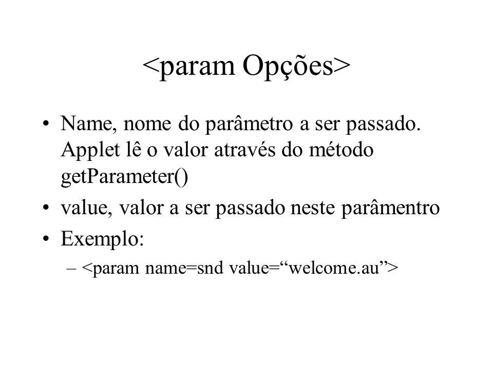 <param Opções> Name, nome do parâmetro a ser passado. Applet lê o valor através do método getParameter()
