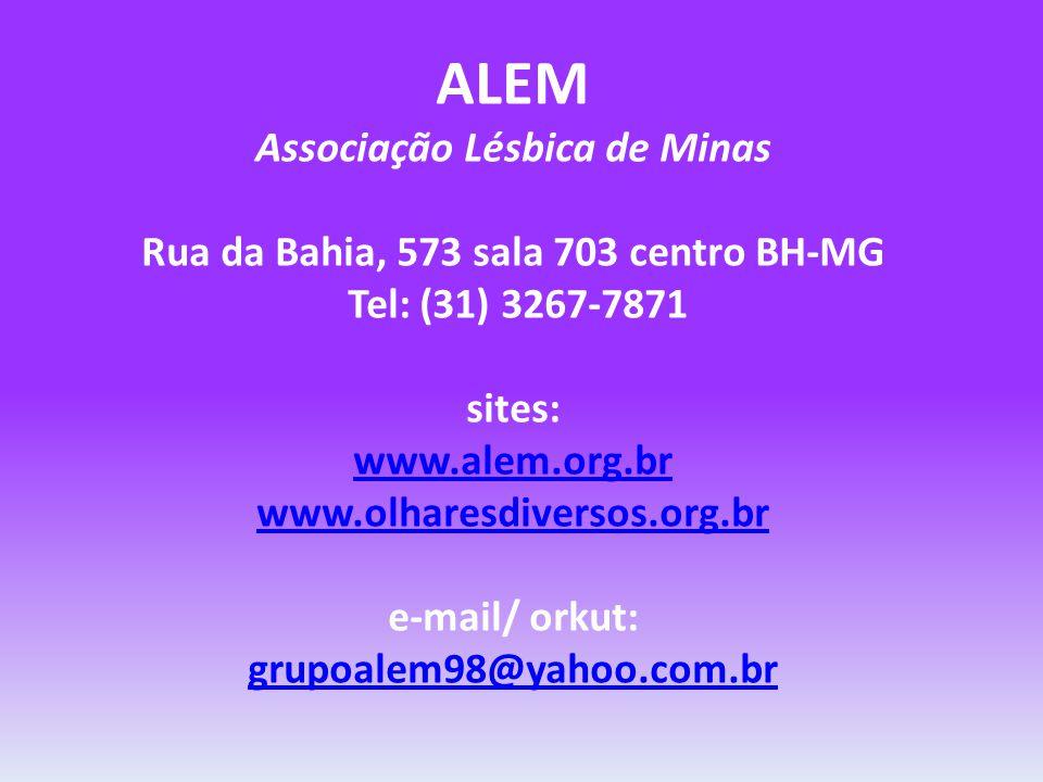 ALEM Associação Lésbica de Minas Rua da Bahia, 573 sala 703 centro BH-MG Tel: (31) 3267-7871 sites: www.alem.org.br www.olharesdiversos.org.br e-mail/ orkut: grupoalem98@yahoo.com.br