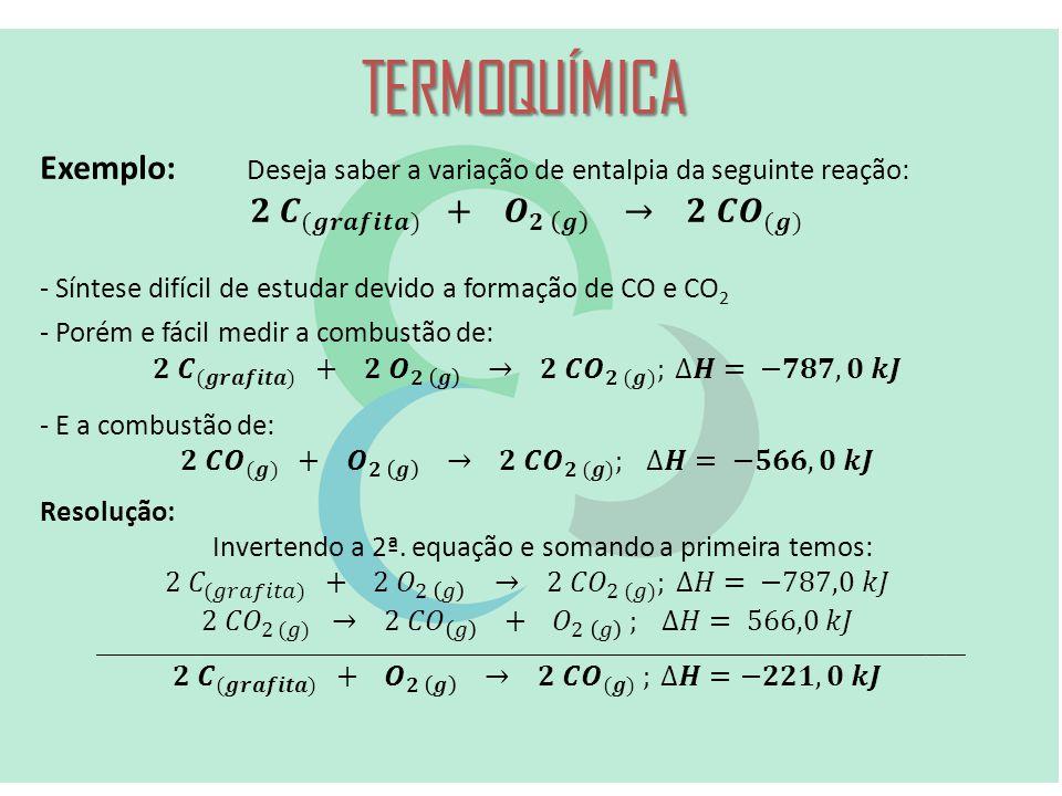 TERMOQUÍMICA Exemplo: Deseja saber a variação de entalpia da seguinte reação: 𝟐 𝑪 (𝒈𝒓𝒂𝒇𝒊𝒕𝒂) + 𝑶 𝟐 𝒈 → 𝟐 𝑪𝑶 (𝒈)