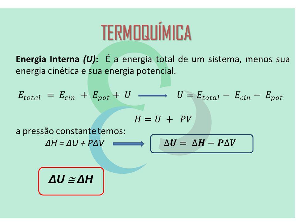 TERMOQUÍMICA Energia Interna (U): É a energia total de um sistema, menos sua energia cinética e sua energia potencial.