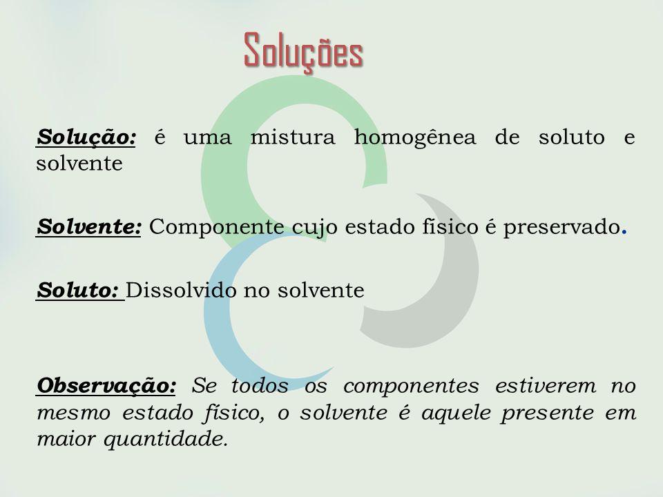 Soluções Solução: é uma mistura homogênea de soluto e solvente
