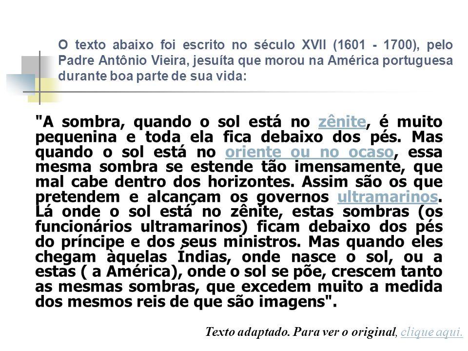 O texto abaixo foi escrito no século XVII (1601 - 1700), pelo Padre Antônio Vieira, jesuíta que morou na América portuguesa durante boa parte de sua vida: