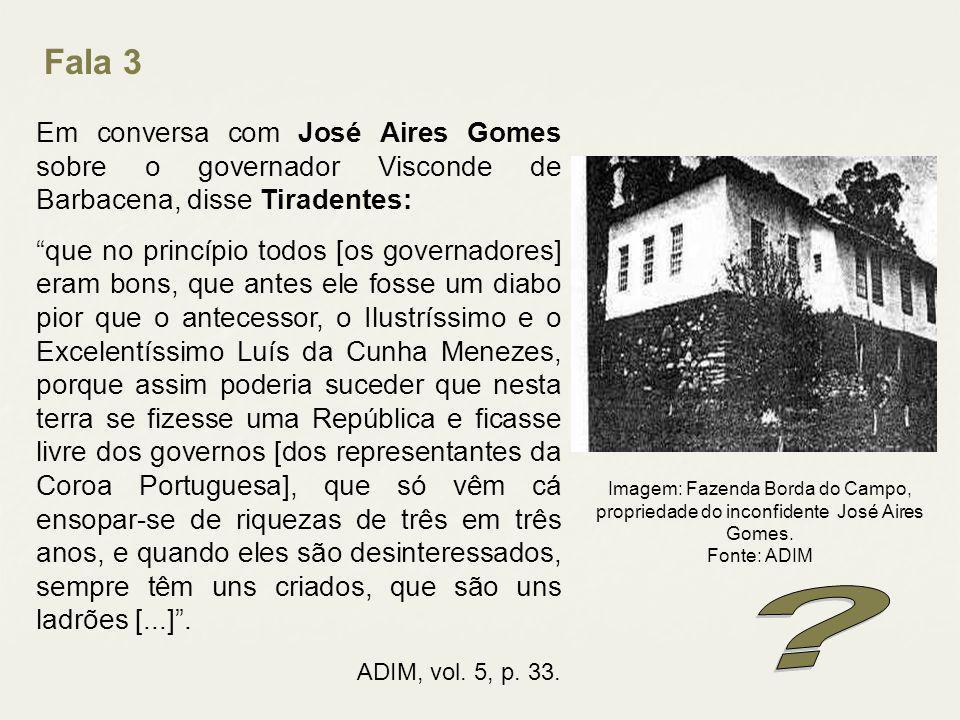 Fala 3 Em conversa com José Aires Gomes sobre o governador Visconde de Barbacena, disse Tiradentes: