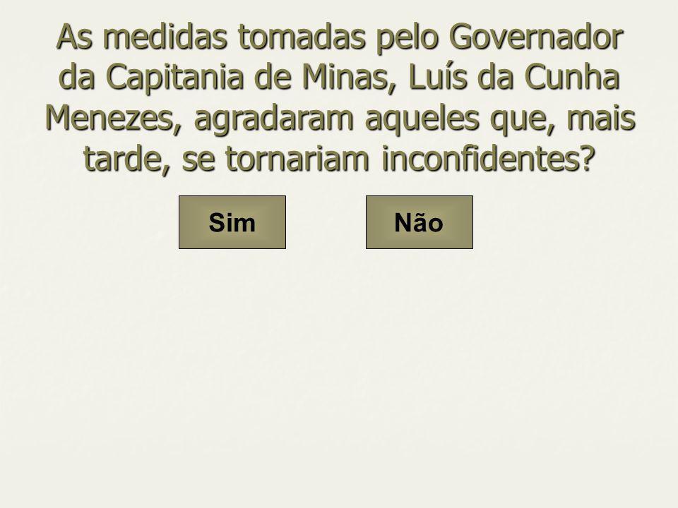 As medidas tomadas pelo Governador da Capitania de Minas, Luís da Cunha Menezes, agradaram aqueles que, mais tarde, se tornariam inconfidentes