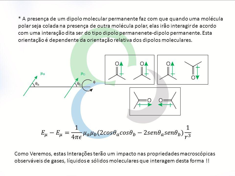 * A presença de um dipolo molecular permanente faz com que quando uma molécula polar seja colada na presença de outra molécula polar, elas irão interagir de acordo com uma interação dita ser do tipo dipolo permanenete-dipolo permanente. Esta orientação é dependente da orientação relativa dos dipolos moleculares.