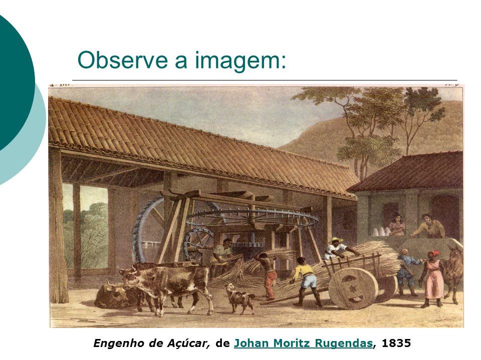 Observe a imagem: Engenho de Açúcar, de Johan Moritz Rugendas, 1835