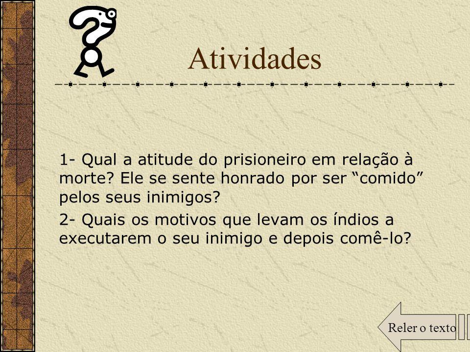 Atividades 1- Qual a atitude do prisioneiro em relação à morte Ele se sente honrado por ser comido pelos seus inimigos