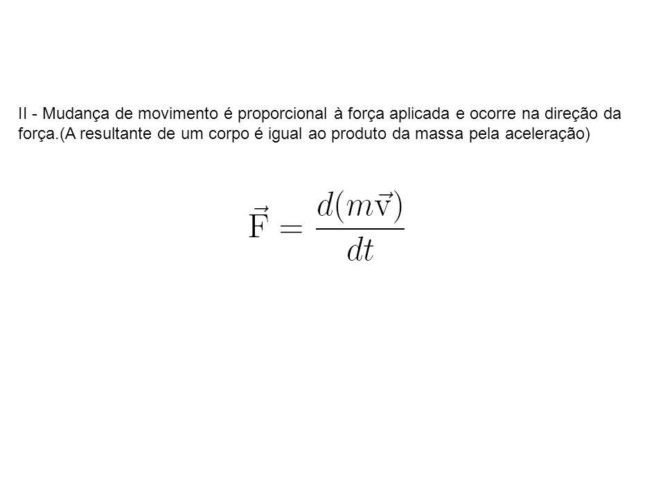 II - Mudança de movimento é proporcional à força aplicada e ocorre na direção da força.(A resultante de um corpo é igual ao produto da massa pela aceleração)