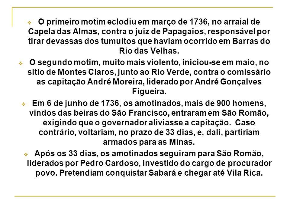 O primeiro motim eclodiu em março de 1736, no arraial de Capela das Almas, contra o juiz de Papagaios, responsável por tirar devassas dos tumultos que haviam ocorrido em Barras do Rio das Velhas.