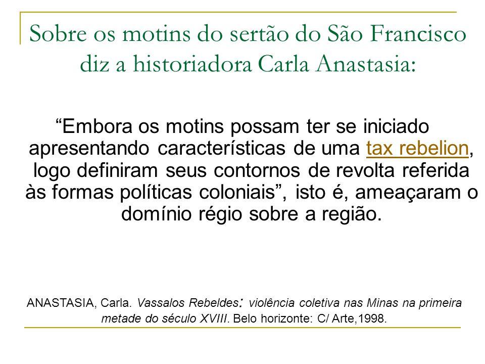 Sobre os motins do sertão do São Francisco diz a historiadora Carla Anastasia: