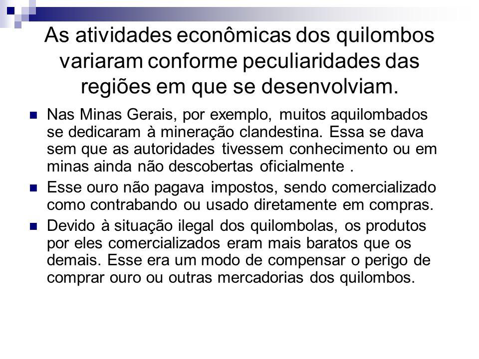 As atividades econômicas dos quilombos variaram conforme peculiaridades das regiões em que se desenvolviam.
