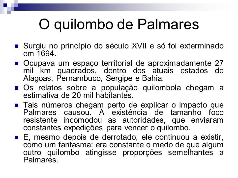 O quilombo de Palmares Surgiu no princípio do século XVII e só foi exterminado em 1694.