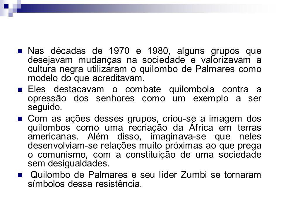 Nas décadas de 1970 e 1980, alguns grupos que desejavam mudanças na sociedade e valorizavam a cultura negra utilizaram o quilombo de Palmares como modelo do que acreditavam.