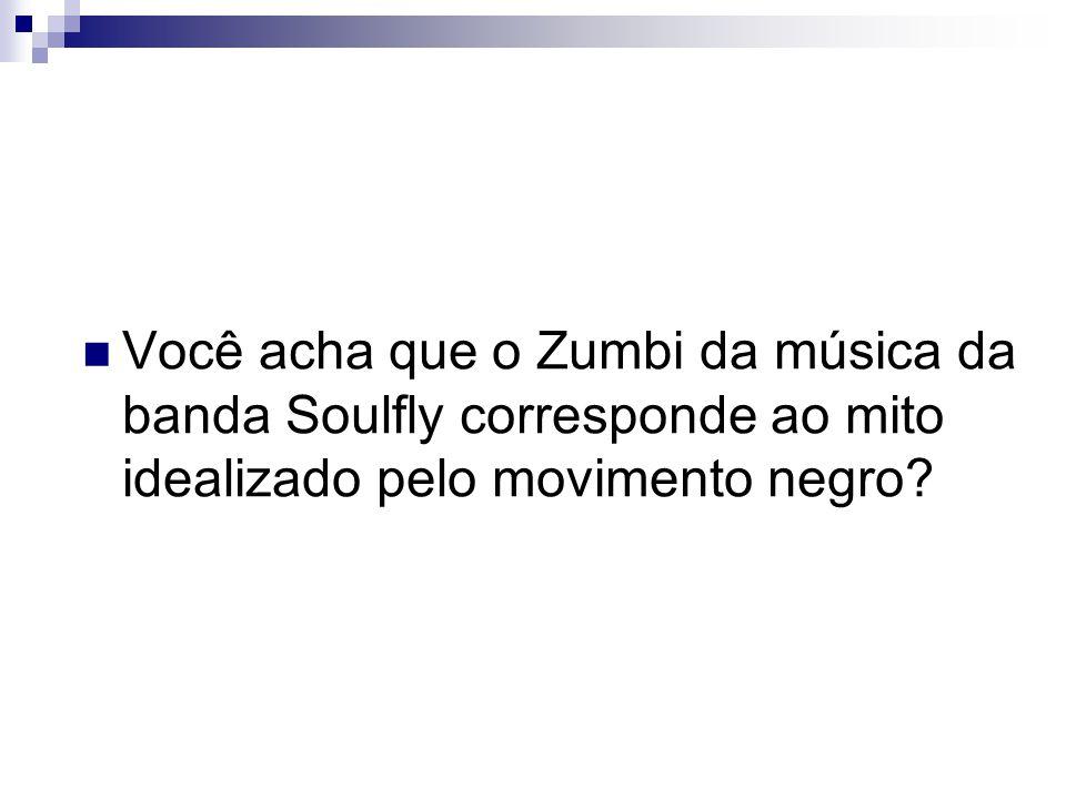 Você acha que o Zumbi da música da banda Soulfly corresponde ao mito idealizado pelo movimento negro