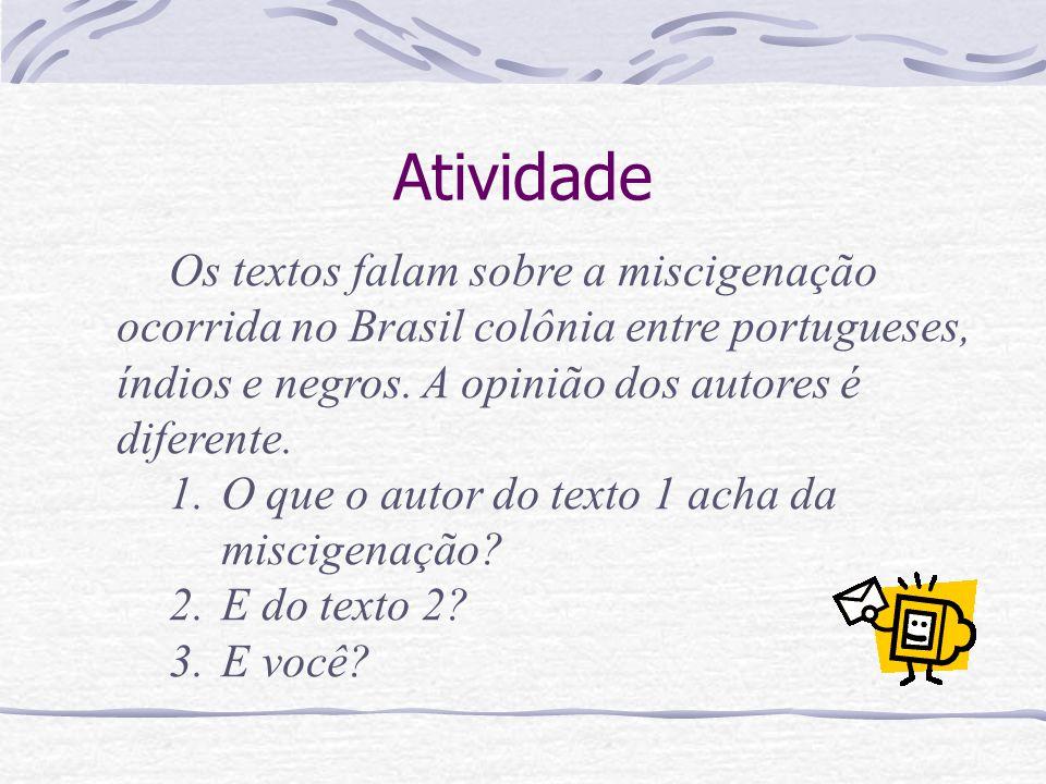Atividade Os textos falam sobre a miscigenação ocorrida no Brasil colônia entre portugueses, índios e negros. A opinião dos autores é diferente.