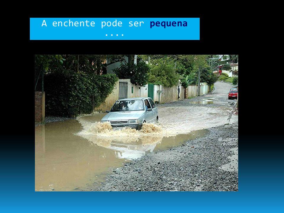 A enchente pode ser pequena ....