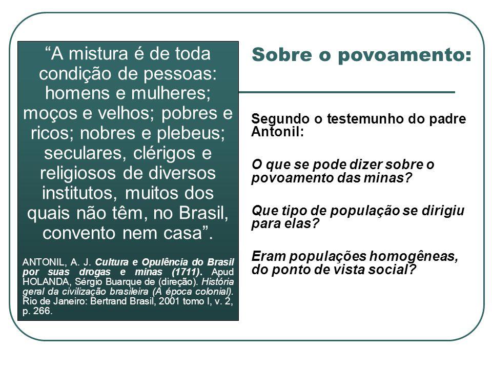 A mistura é de toda condição de pessoas: homens e mulheres; moços e velhos; pobres e ricos; nobres e plebeus; seculares, clérigos e religiosos de diversos institutos, muitos dos quais não têm, no Brasil, convento nem casa .