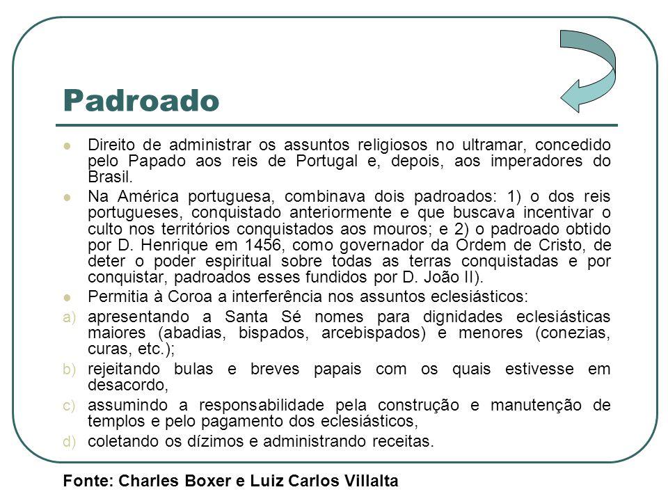 Padroado Direito de administrar os assuntos religiosos no ultramar, concedido pelo Papado aos reis de Portugal e, depois, aos imperadores do Brasil.