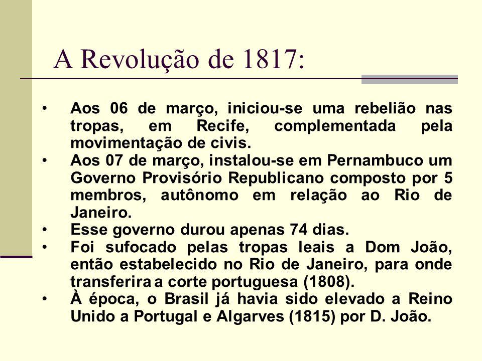A Revolução de 1817: Aos 06 de março, iniciou-se uma rebelião nas tropas, em Recife, complementada pela movimentação de civis.