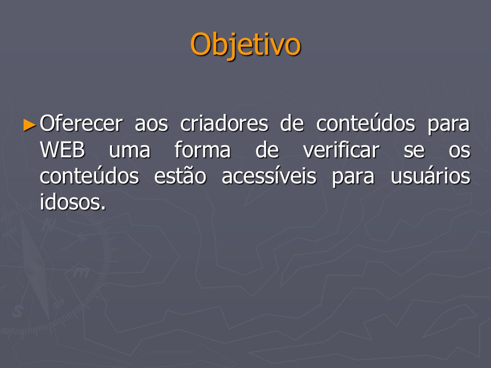 Objetivo Oferecer aos criadores de conteúdos para WEB uma forma de verificar se os conteúdos estão acessíveis para usuários idosos.