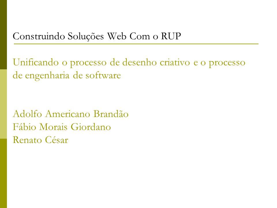 Construindo Soluções Web Com o RUP Unificando o processo de desenho criativo e o processo de engenharia de software Adolfo Americano Brandão Fábio Morais Giordano Renato César
