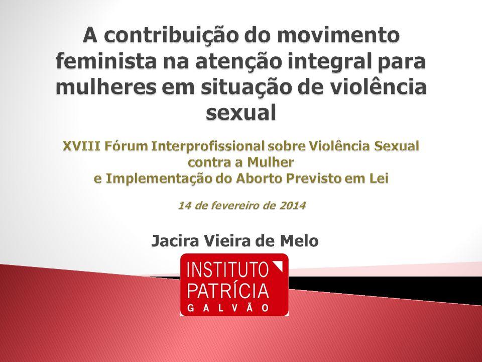 A contribuição do movimento feminista na atenção integral para mulheres em situação de violência sexual XVIII Fórum Interprofissional sobre Violência Sexual contra a Mulher e Implementação do Aborto Previsto em Lei 14 de fevereiro de 2014