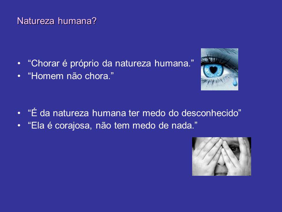 Natureza humana Chorar é próprio da natureza humana. Homem não chora. É da natureza humana ter medo do desconhecido