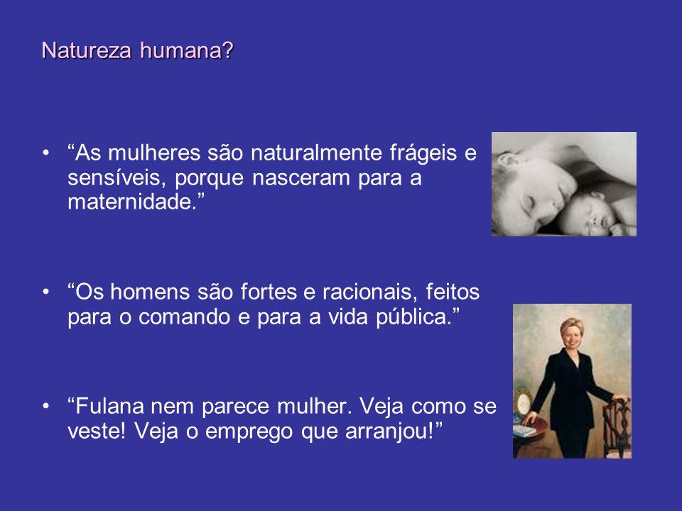 Natureza humana As mulheres são naturalmente frágeis e sensíveis, porque nasceram para a maternidade.