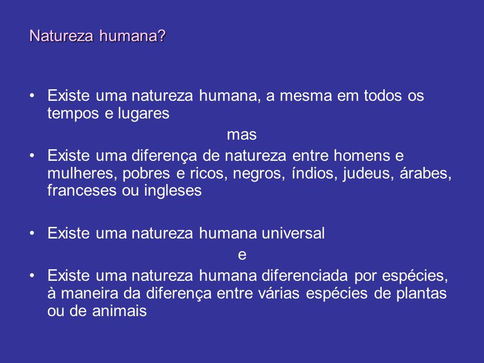 Natureza humana Existe uma natureza humana, a mesma em todos os tempos e lugares. mas.