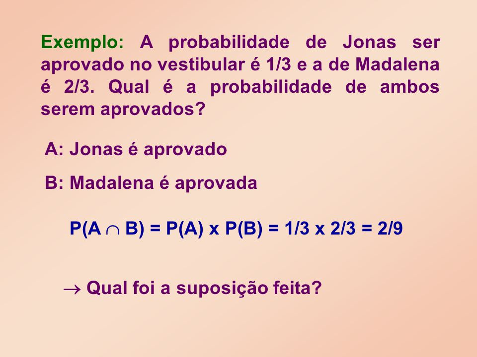 P(A  B) = P(A) x P(B) = 1/3 x 2/3 = 2/9  Qual foi a suposição feita