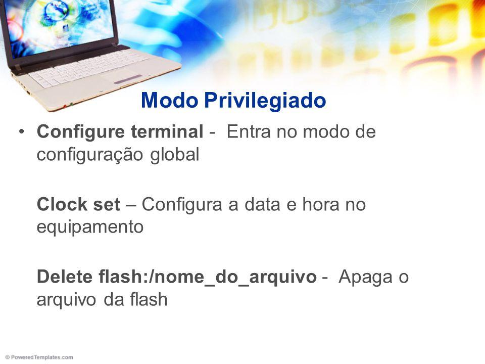 Modo Privilegiado Configure terminal - Entra no modo de configuração global Clock set – Configura a data e hora no equipamento