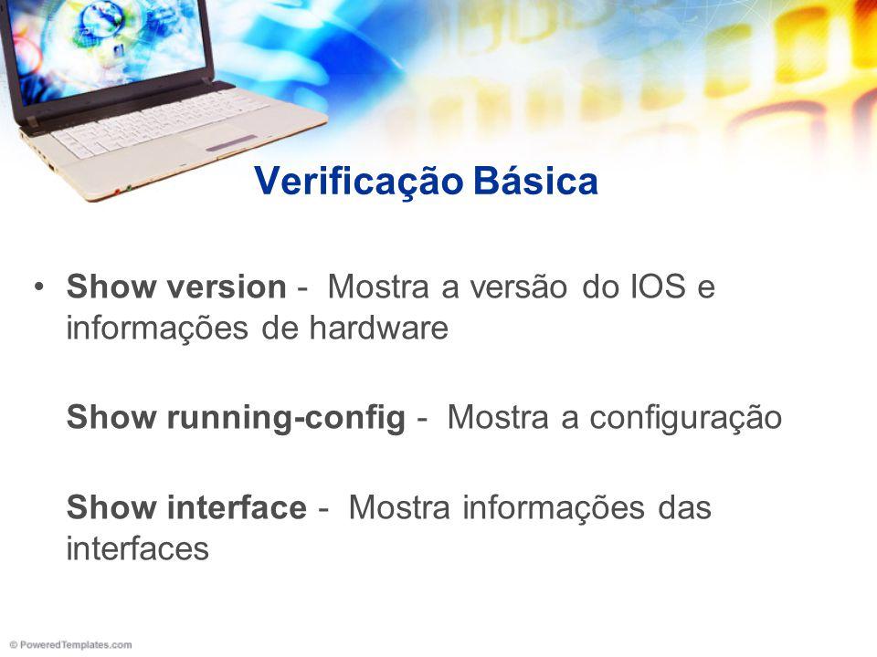 Verificação Básica Show version - Mostra a versão do IOS e informações de hardware. Show running-config - Mostra a configuração