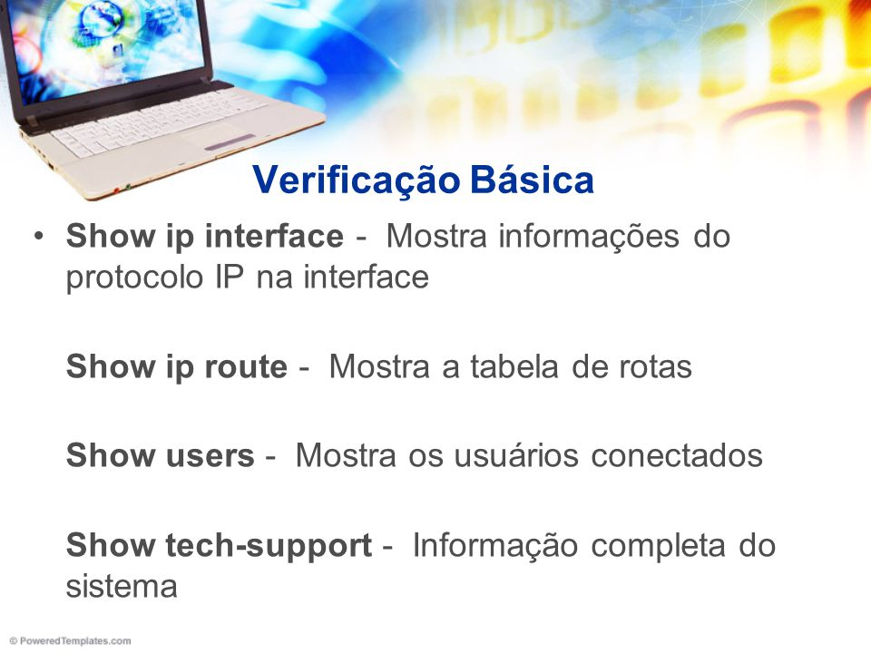 Verificação Básica Show ip interface - Mostra informações do protocolo IP na interface. Show ip route - Mostra a tabela de rotas.