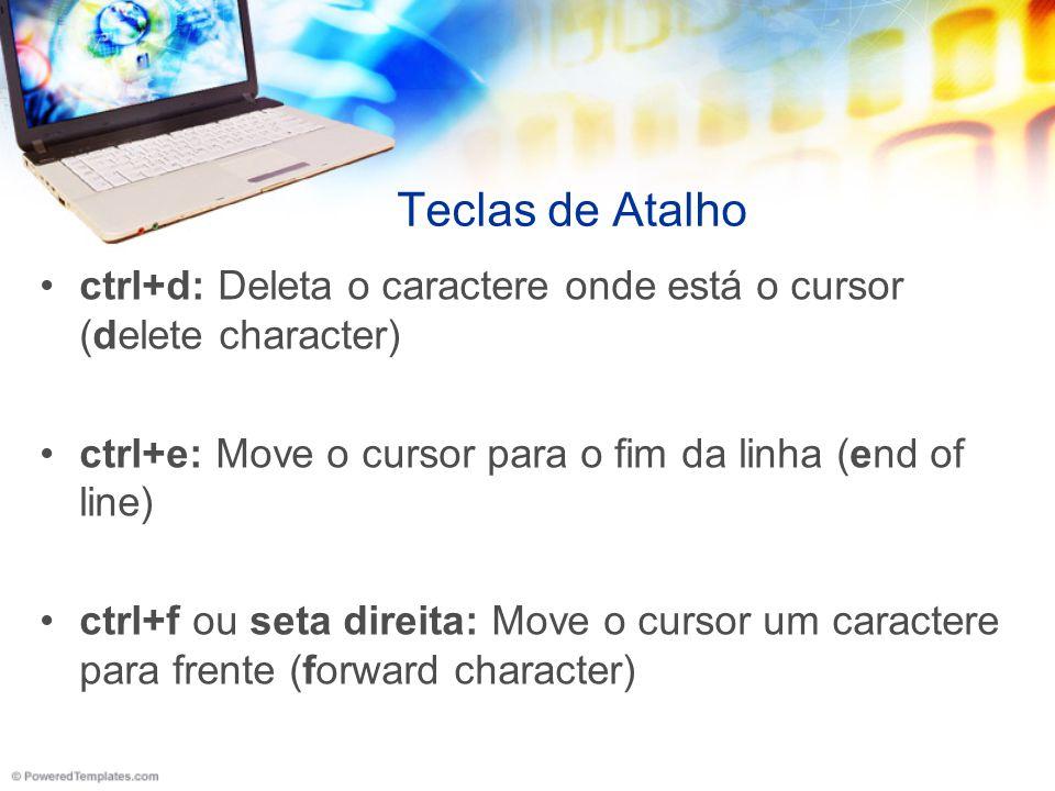 Teclas de Atalho ctrl+d: Deleta o caractere onde está o cursor (delete character) ctrl+e: Move o cursor para o fim da linha (end of line)