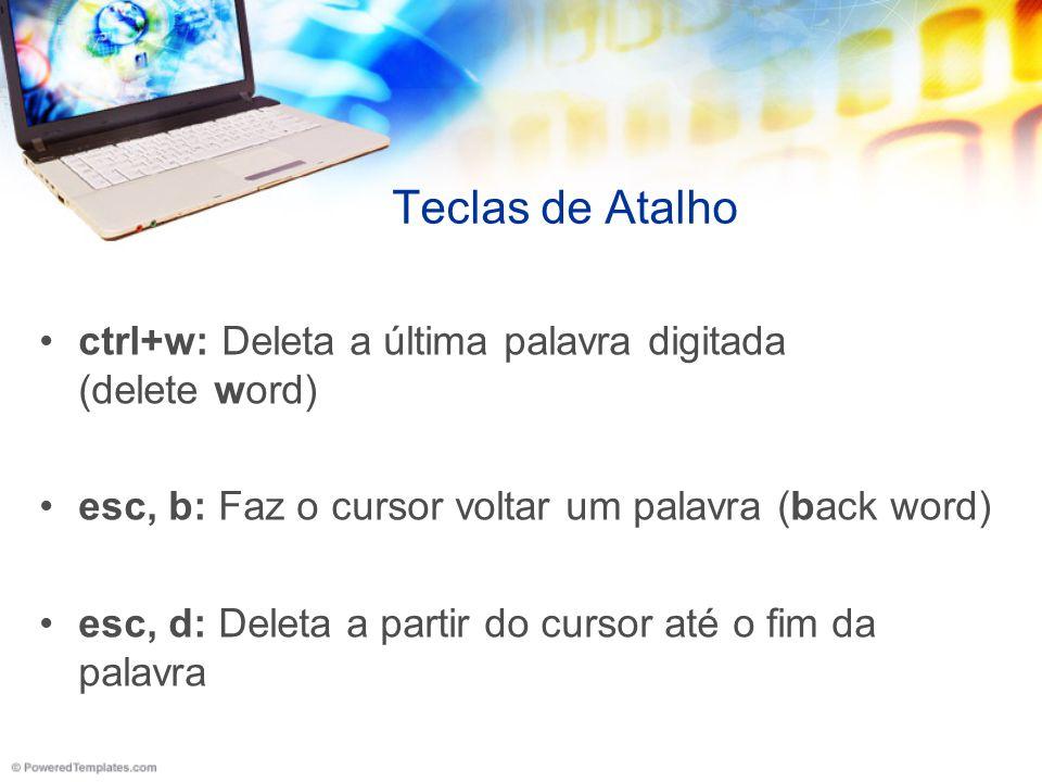 Teclas de Atalho ctrl+w: Deleta a última palavra digitada (delete word) esc, b: Faz o cursor voltar um palavra (back word)