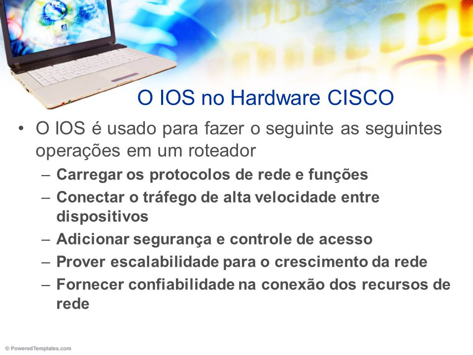 O IOS no Hardware CISCO O IOS é usado para fazer o seguinte as seguintes operações em um roteador. Carregar os protocolos de rede e funções.