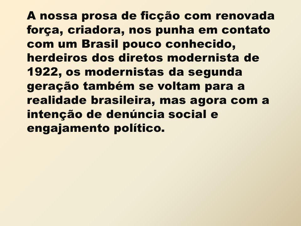 A nossa prosa de ficção com renovada força, criadora, nos punha em contato com um Brasil pouco conhecido, herdeiros dos diretos modernista de 1922, os modernistas da segunda geração também se voltam para a realidade brasileira, mas agora com a intenção de denúncia social e engajamento político.