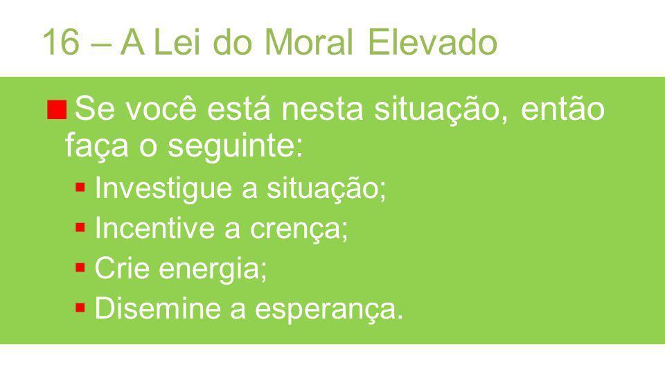 16 – A Lei do Moral Elevado Se você está nesta situação, então faça o seguinte: Investigue a situação;